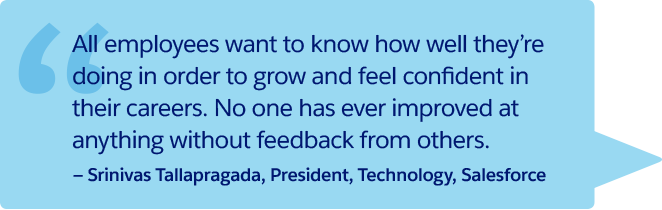 """All employees want to know how well they're doing in order to grow and feel confident in their careers. No one has ever improved at anything without feedback from others."" —Srinivas Tallapragada, President, Technology, Salesforce"