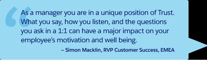 « En tant que responsable, vous avez une position de confiance unique. Ce que vous dites, votre capacité d'écoute et les questions que vous posez lors d'un entretien individuel peuvent avoir un impact important sur la motivation et le bien-être de votre employé ». – Simon Macklin, Vice-président régional de Customer Success, EMEA