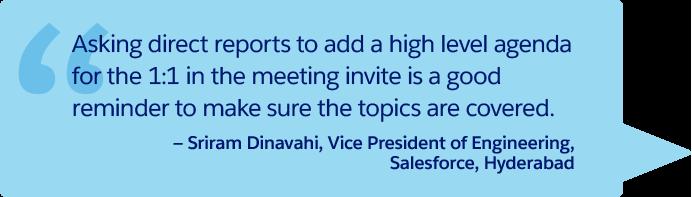 « Demander aux subordonnés d'ajouter un sujet de discussion à l'invitation à l'entretien individuel sert de rappel et garantit que tous les thèmes seront abordés ». – Sriram Dinavahi, Vice-président, Ingénierie, Salesforce, Hyderabad