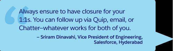 « Veillez à toujours conclure vos entretiens individuels. Vous pouvez suivre via Quip, par e-mail ou via Chatter, le moyen qui vous convient ». – Sriram Dinavahi, Vice-président, Ingénierie, Salesforce, Hyderabad