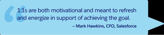 「1 対 1 ミーティングでは、やる気を起こさせ、また目標達成のために気分を一新し、元気づけることができます。」— Salesforce CFO、Mark Hawkins