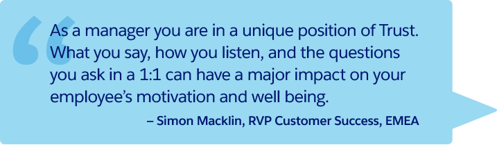 「マネージャは、信頼関係の中での特別な存在です。1 対 1 ミーティングで何を言い、どのように話を聞き、何を質問するかは、従業員のやる気と満足感に大きく影響します。」— EMEA、カスタマーサクセス部門、RVP (Regional Vice President)、Simon Macklin