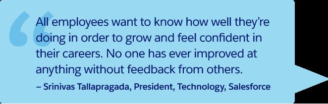 「どの従業員も、成長してキャリアに自信を持つためには、自分がどれくらい良い仕事をしているかを知る必要があります。他人からフィードバックを受けずに、何かを改善した人はいません。」—Srinivas Tallapragada、代表取締役、技術、Salesforce