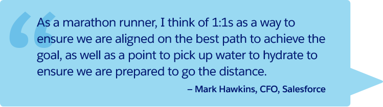 """As a marathon runner, I think of 1:1s as a way to ensure we are aligned on the best path to achieve the goal, as well as a point to pick up water to hydrate to ensure we are prepared to go the distance."" —Mark Hawkins, CFO, Salesforce"