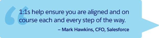 """1:1s help ensure you are aligned and on course each and every step of the way."" —Mark Hawkins, CFO, Salesforce"