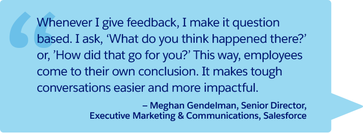 """Whenever I give feedback, I make it question based. I ask, 'What do you think happened there?' or, 'How did that go for you?' This way, employees come to their own conclusion. It makes tough conversations easier and more impactful."" —Meghan Gendelman, Senior Director, Executive Marketing & Communications, Salesforce"
