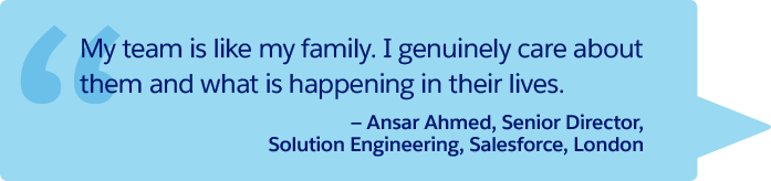 """My team is like my family. I genuinely care about them and what is happening in their lives."" —Ansar Ahmed, Senior Director, Solution Engineering, Salesforce, London"