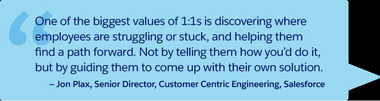 « L'une des valeurs les plus importantes des entretiens individuels est la possibilité de découvrir les zones qui posent problème ou bloquent les employés, et de les aider à progresser. Il ne s'agit pas de leur dire comment vous procédez, mais de les aider à trouver leur propre solution ». – Jon Plax, Directeur principal, Ingénierie du support client, Salesforce