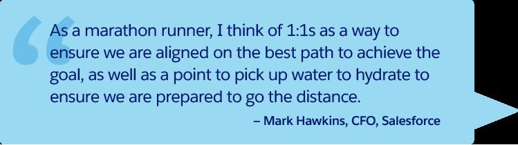 「1 人のマラソンランナーとして私が思うのは、長距離を走りきるために水分補給をする給水所のように、1 対 1 ミーティングは目標を達成するために最善策ついて意思統一を図る方法であるということです。」— Salesforce CFO、Mark Hawkins