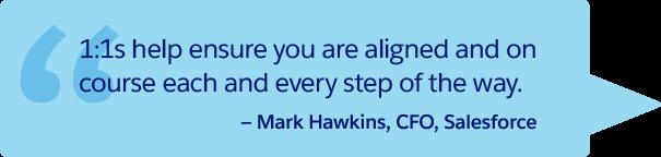 「1 対 1 ミーティングのおかげで、あらゆる段階での意思統一を図り、正しい方向へと進むことができます。」— Salesforce CFO、Mark Hawkins