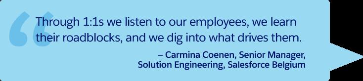 「1 対 1 ミーティングを通じて、私たちは従業員の話を聞き、何が障害になっているかを学び、何が従業員の意欲をかき立てるのかを探っています。」— Salesforce ベルギー、ソーシャルエンジニアリング、シニアマネージャ、Carmina Coenen