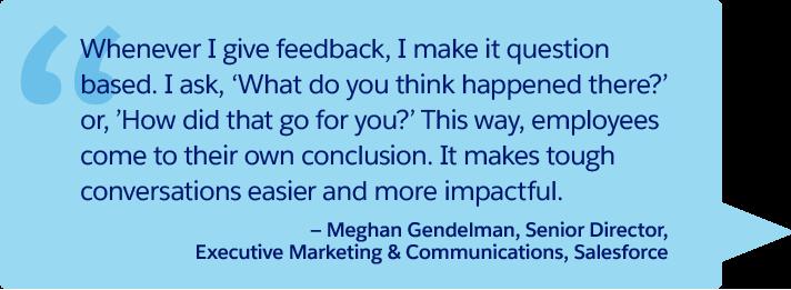 「フィードバックするときは常に、質問形式にしています。「そこで何が起こったと思いますか?」や「それはどういう結果になりましたか?」と聞きます。こうすれば、従業員は自分で解決策を見つけ出すことできます。厳しい会話がやわらかくなり、影響力が高まります。」— Salesforce、エグゼクティブマーケティング & コミュニケーション、シニアディレクター、Meghan Gendelman