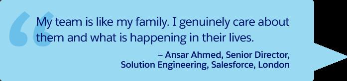 「私のチームは家族のようなものです。メンバーのことやメンバーの生活で起こっていることを心から気にかけています。」— Salesforce ロンドン、ソリューションエンジニアリング、シニアディレクター、Ansar Ahmed