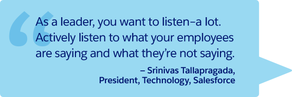"""As a leader, you want to listen–a lot. Actively listen to what your employees are saying and what they're not saying."" —Srinivas Tallapragada, President, Technology, Salesforce"