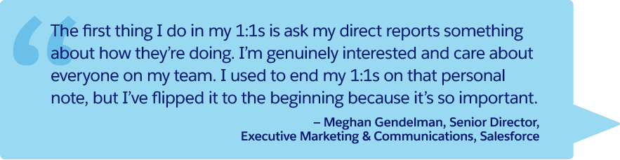 """The first thing I do in my 1:1s is ask my direct reports something about how they're doing. I'm genuinely interested and care about everyone on my team. I used to end my 1:1s on that personal note, but I've flipped it to the beginning because it's so important."" —Meghan Gendelman, Senior Director, Executive Marketing & Communications, Salesforce"