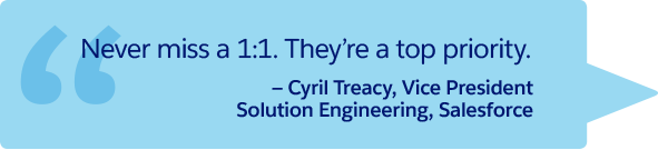 """Never miss a 1:1. They're a top priority."" —Cyril Treacy, Vice President Solution Engineering, Salesforce"