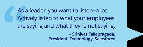 「リーダーとして、多くのことに耳を傾ける必要があります。従業員が口に出して言っていること、そして口には出さないことに積極的に耳を傾けてください。」—Srinivas Tallapragada、代表取締役、技術、Salesforce