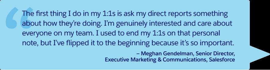 「1 対 1 ミーティングで私が最初にすることは、直属部下の調子を尋ねることです。チーム全員のことに心から関心を持ち、大切に思っています。以前は 1 対 1 ミーティングの最後に個人的な話をしていましたが、逆に今では最初に話しています。とても重要なことだからです。」— Salesforce、エグゼクティブマーケティング & コミュニケーション、シニアディレクター、Meghan Gendelman