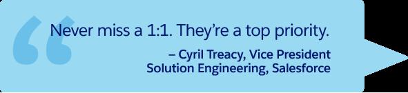 「1 対 1 ミーティングは絶対に欠席できません。このミーティングは最優先事項です。」— Salesforce、ソリューションエンジニアリング部門、副社長 Cyril Treacy