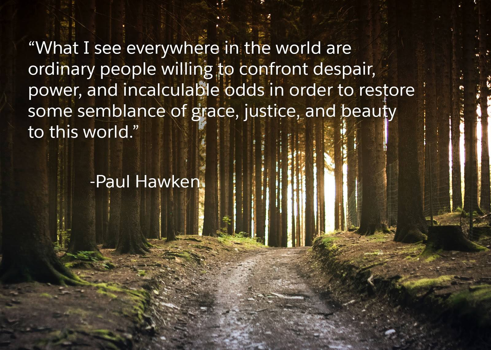 """What I see everywhere in the world are ordinary people willing to confront despair, power, and incalculable odds in order to restore some semblance of grace, justice, and beauty to this world."" —Paul Hawken"