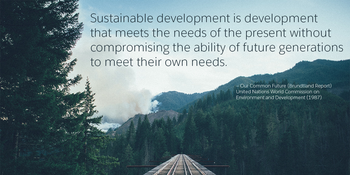 """""""Sustainable development is development that meets the needs of the present without compromising the ability of future generations to meet their own needs."""" —Our Common Future"""