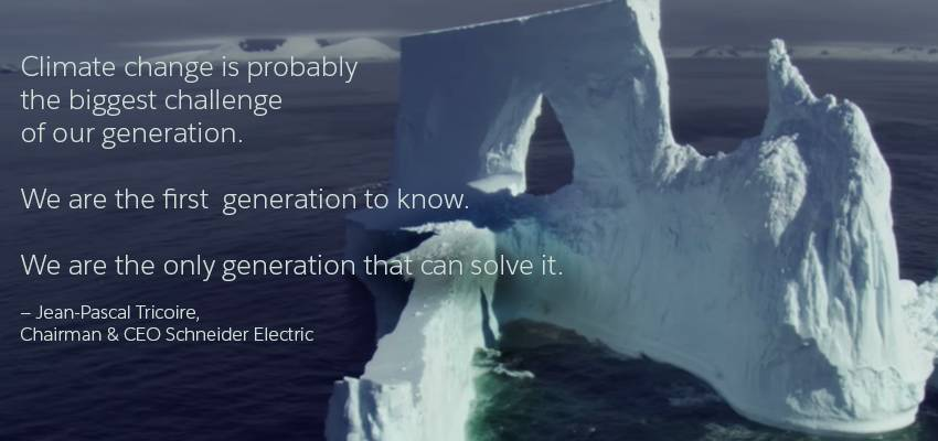 """Climate change is probably the biggest challenge of our generation. We are the first generation to know. We are the only generation that can solve it."" —Jean-Pascal Tricoire, Chairman and CEO Schneider Electric"