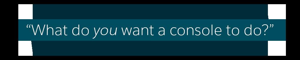 Zitat mit der Frage 'Was soll eine Konsole Ihrer Meinung nach können?'
