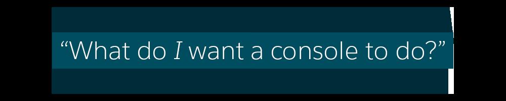 Que tipo de coisas eu quero que um console faça?
