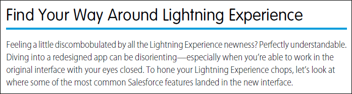 Help topic with title: Find Your Way Around Lightning Experience; and text: Feeling a little discombobulated by all the Lightning Experience newness? Perfectly understandable. Diving into a redesigned app can be disorienting—especially when you're able to work in the original interface with your eyes closed. To hone your Lightning Experience chops, let's look at where some of the most common Salesforce features landed in the new interface.