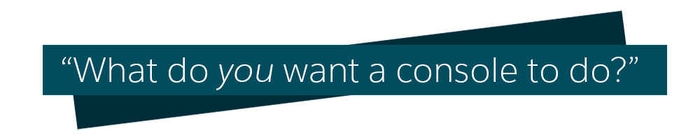 A quote of what do you want a console to do?