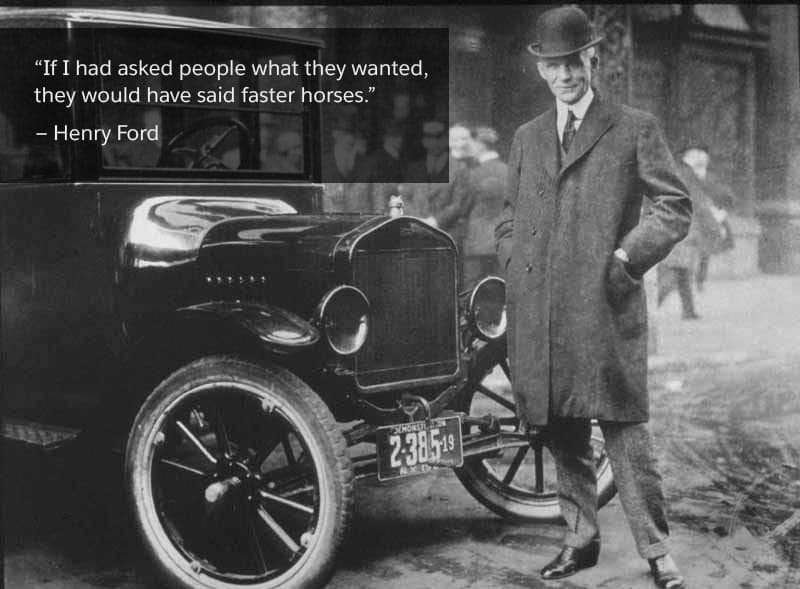 'If I had asked people what they wanted, they would have said faster horses.' - Henry Ford