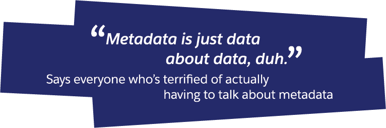 Don't be afraid of metadata; it's at the core of Salesforce.