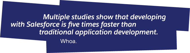 Multiple studies show that developing with Salesforce is five times faster than traditional application development.