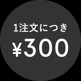 1注文につき¥300