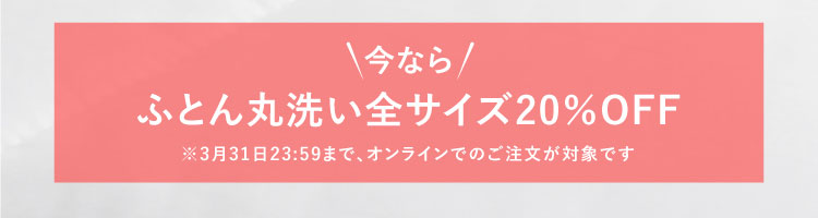 今なら!ふとん丸洗い全サイズ20%OFF ※3月31日23:59まで、オンラインでのご注文が対象です