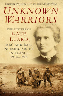 Unknown Warriors: The Letters of Kate Luard RRC and Bar, Nursing Sister in France 1914-1918