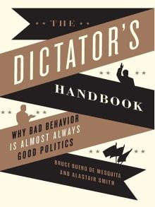 The Dictator's Handbook: Why Bad Behavior Is Almost Always Good Politics