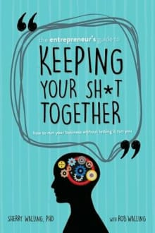 The Entrepreneur's Guide to Keeping Your Sh*t Together: How to Run Your Business Without Letting it Run You