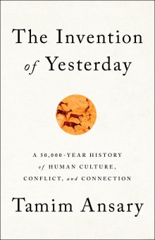 The Invention of Yesterday: A 50,000-Year History of Human Culture, Conflict, and Connection