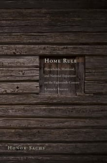 Home Rule: Households, Manhood, and National Expansion on the Eighteenth-Century Kentucky Frontier
