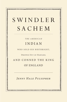 Swindler Sachem: The American Indian Who Sold His Birthright, Dropped Out of Harvard, and Conned the King of England