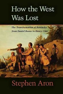 How the West Was Lost: The Transformation of Kentucky from Daniel Boone to Henry Clay