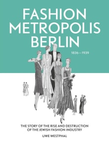 Fashion Metropolis Berlin 1836 - 1939: The Story of the Rise and Destruction of the Jewish Fashion Industry