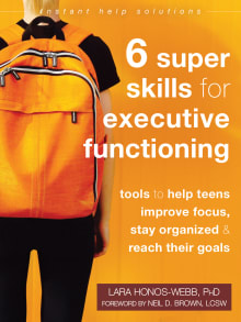 Six Super Skills for Executive Functioning: Tools to Help Teens Improve Focus, Stay Organized, and Reach Their Goals