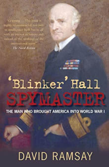 'Blinker' Hall: Spymaster: The Man Who Brought America into World War I
