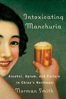 Intoxicating Manchuria: Alcohol, Opium, and Culture in China's Northeast