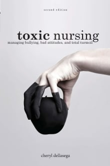Toxic Nursing, Second Edition: Managing Bullying, Bad Attitudes, and Total Turmoil
