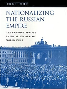 Nationalizing the Russian Empire: The Campaign against Enemy Aliens during World War I