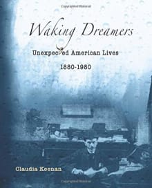 Waking Dreamers, Unexpected American Lives: 1880-1980
