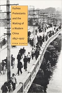 Fuzhou Protestants and the Making of a Modern China, 1857-1927